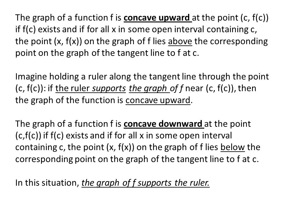 The graph of a function f is concave upward at the point (c, f(c)) if f(c) exists and if for all x in some open interval containing c, the point (x, f(x)) on the graph of f lies above the corresponding point on the graph of the tangent line to f at c.