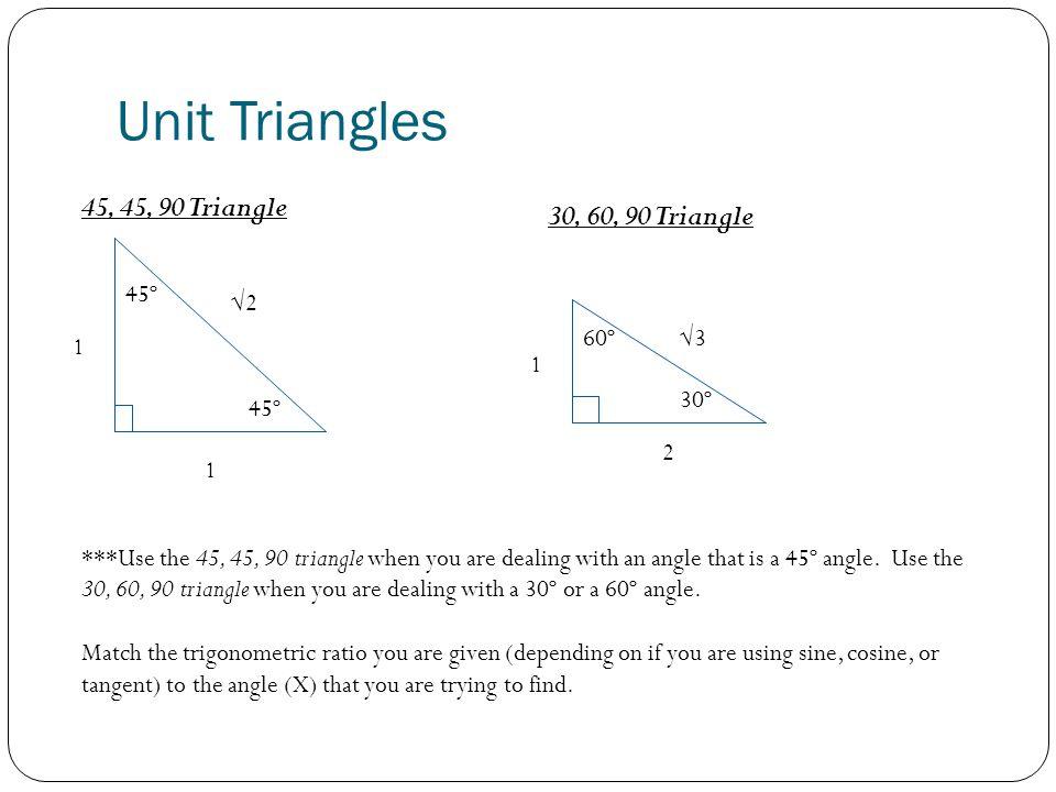 Unit Triangles 45, 45, 90 Triangle 30, 60, 90 Triangle 45º √2 60º √3 1