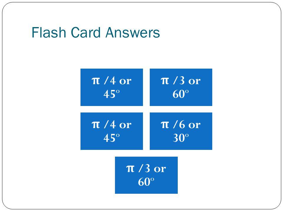 Flash Card Answers π /4 or 45º π /3 or 60º π /6 or 30º