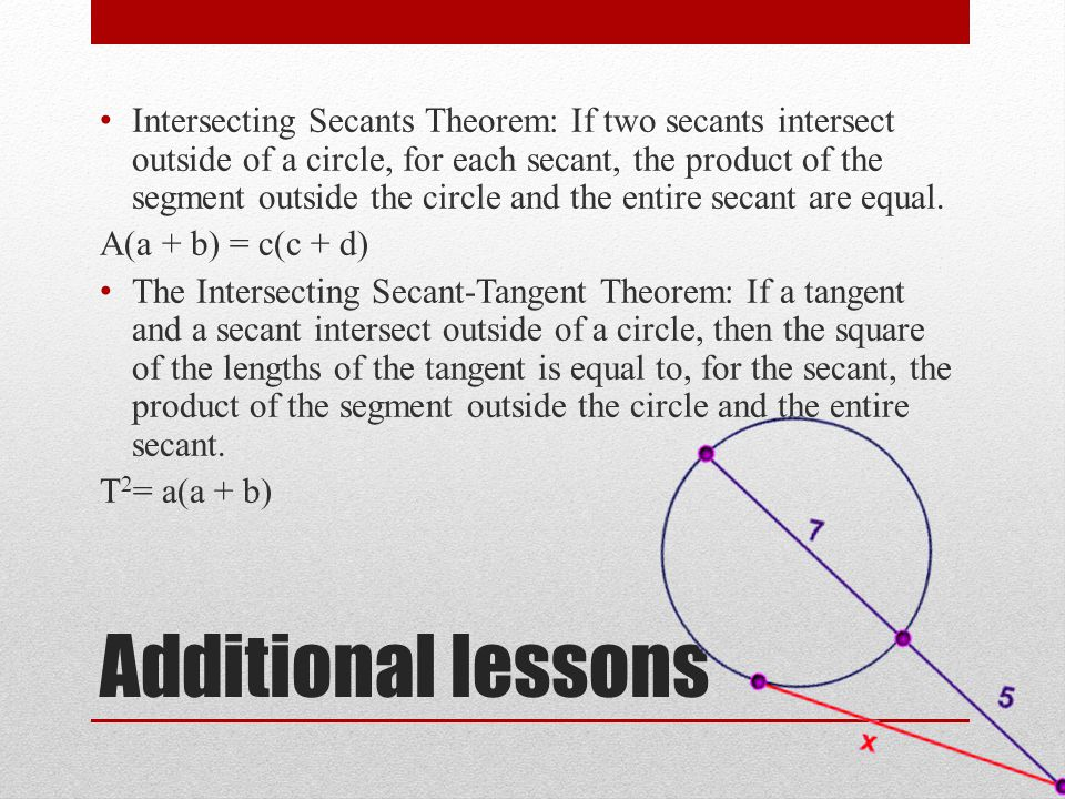 Intersecting Secants Theorem: If two secants intersect outside of a circle, for each secant, the product of the segment outside the circle and the entire secant are equal.
