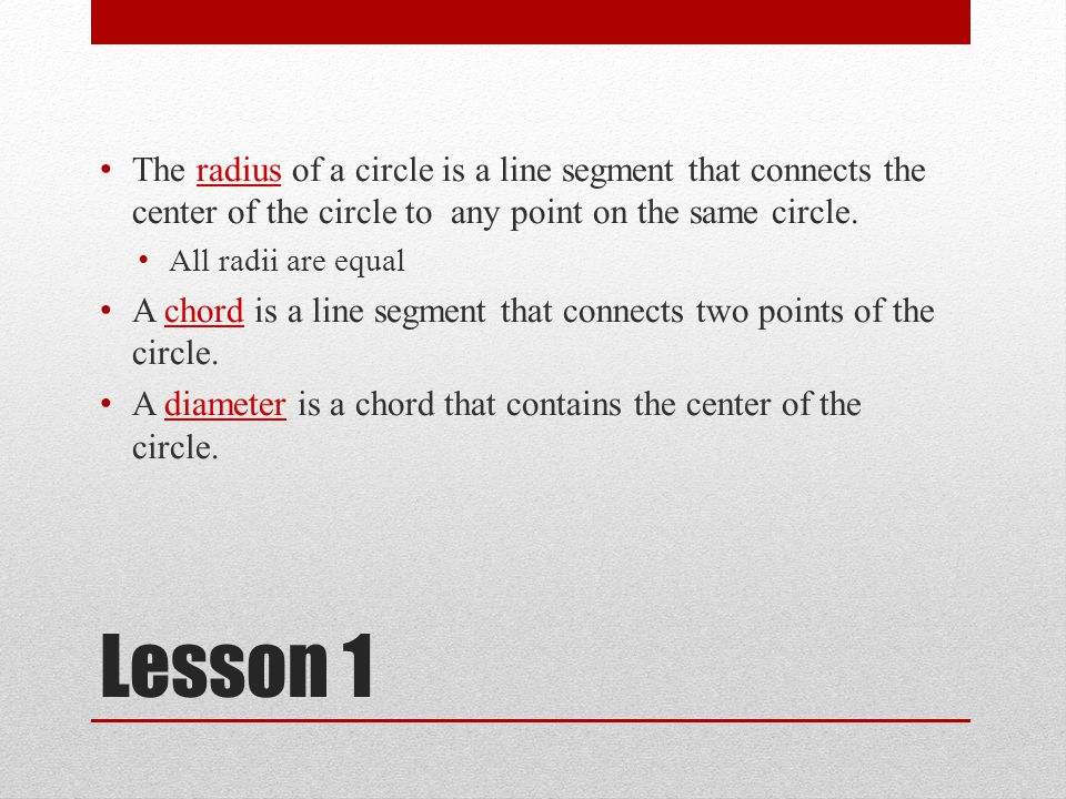 The radius of a circle is a line segment that connects the center of the circle to any point on the same circle.