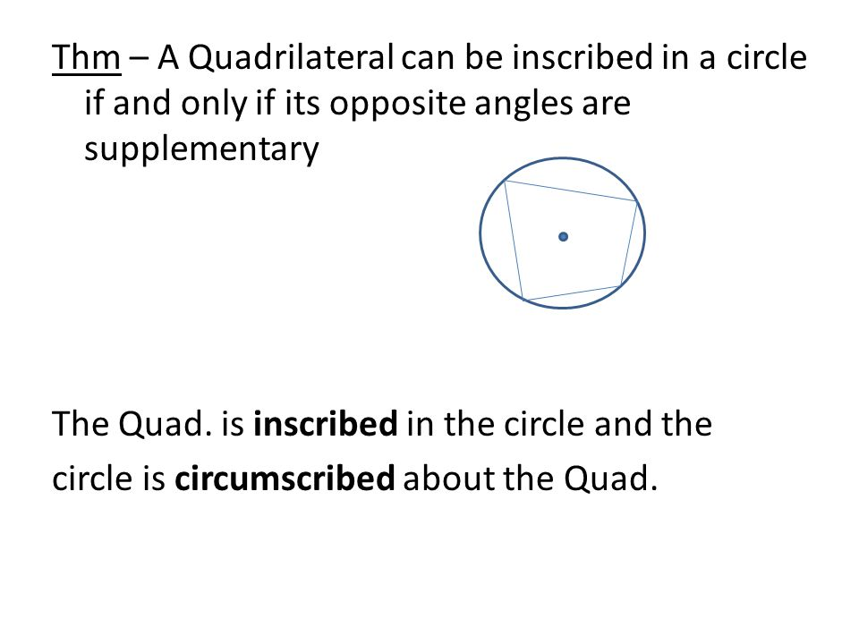 Thm – A Quadrilateral can be inscribed in a circle if and only if its opposite angles are supplementary The Quad.