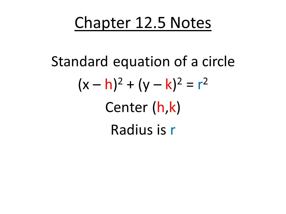 Chapter 12.5 Notes Standard equation of a circle (x – h)2 + (y – k)2 = r2 Center (h,k) Radius is r
