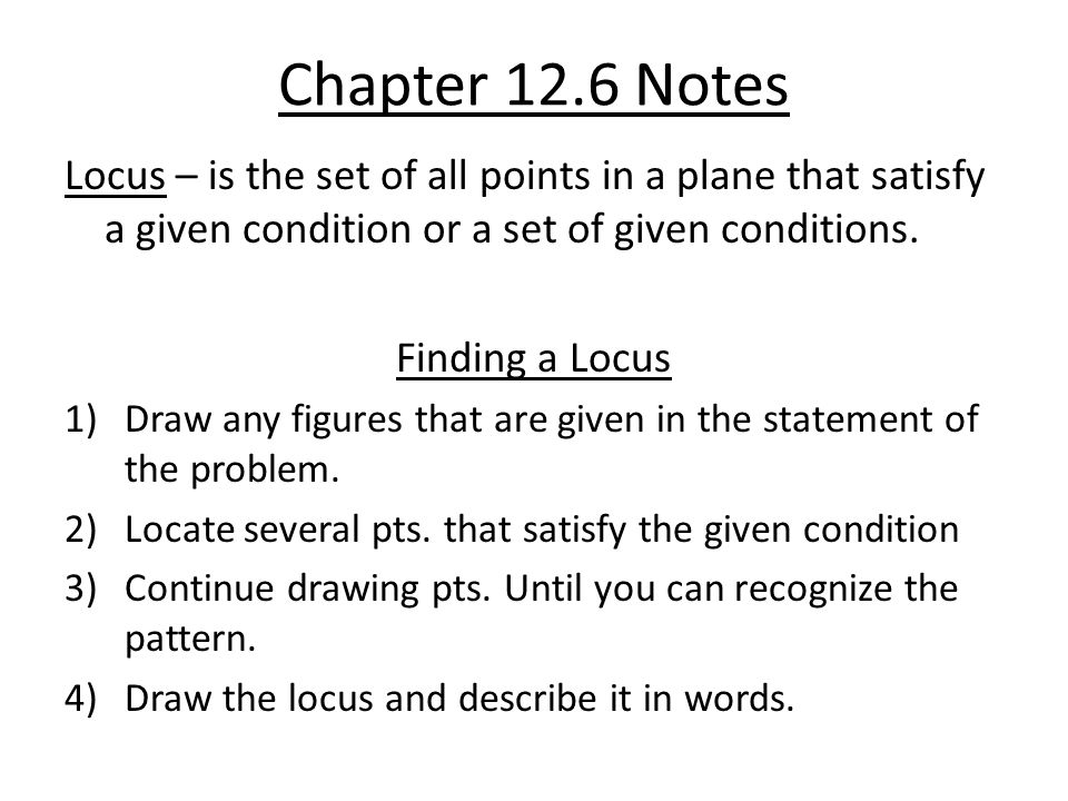 Chapter 12.6 Notes Locus – is the set of all points in a plane that satisfy a given condition or a set of given conditions.
