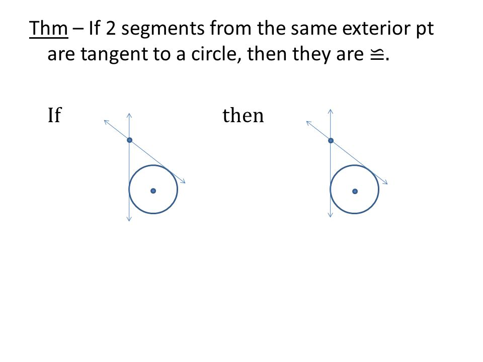 Thm – If 2 segments from the same exterior pt are tangent to a circle, then they are ≌. If then