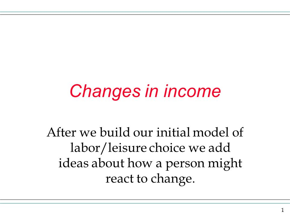 Changes in income After we build our initial model of labor/leisure choice we add ideas about how a person might react to change.
