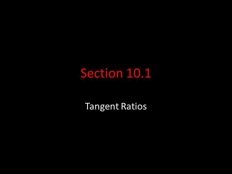 Section 10.1 Tangent Ratios