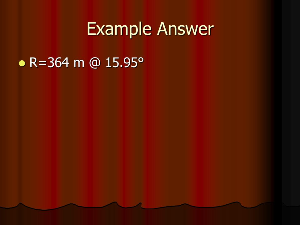 Example Answer R=364 m @ 15.95°