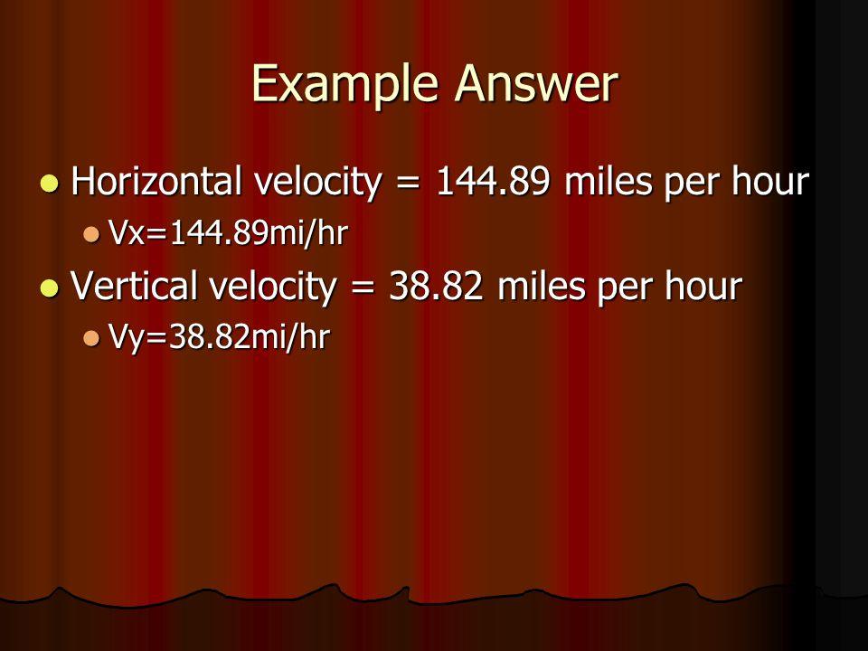Example Answer Horizontal velocity = 144.89 miles per hour