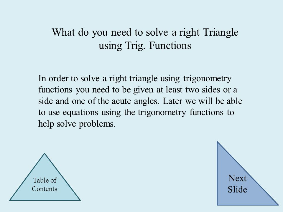 What do you need to solve a right Triangle using Trig. Functions