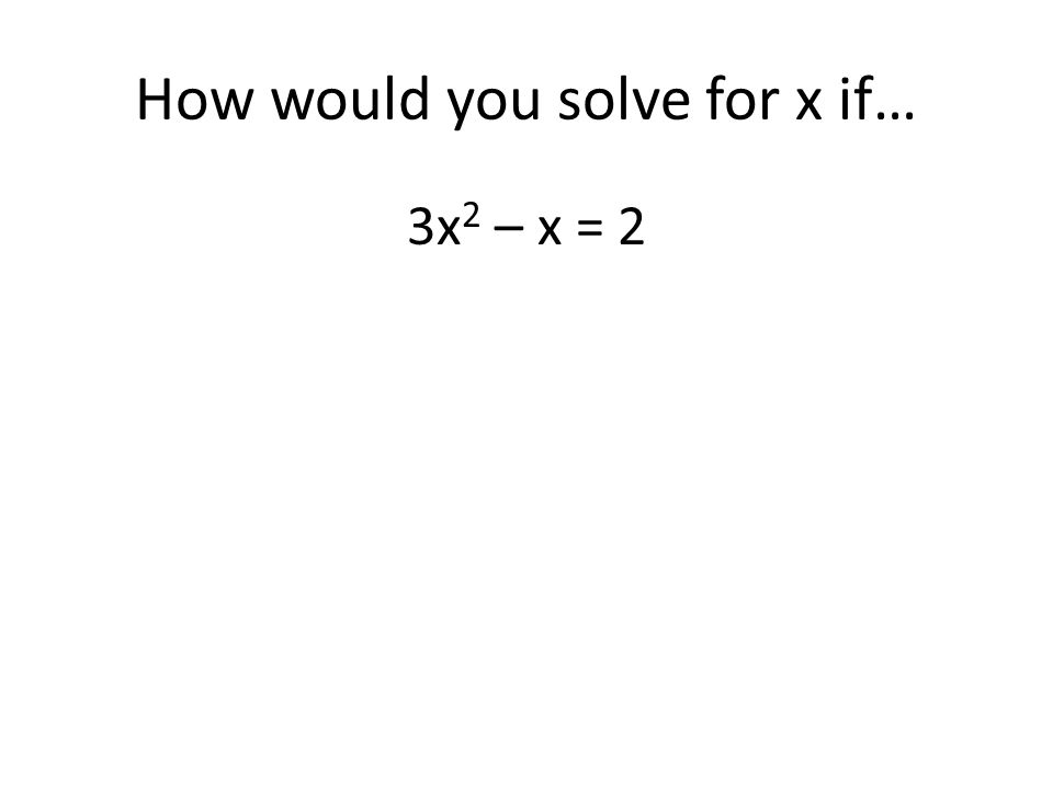 How would you solve for x if…