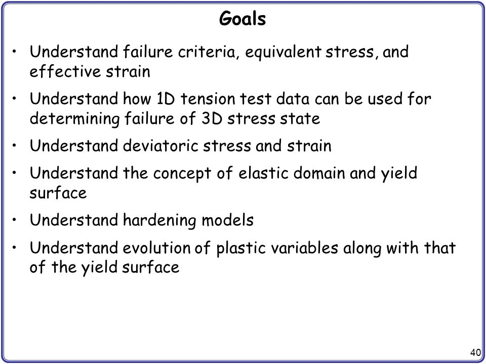 Goals Understand failure criteria, equivalent stress, and effective strain.