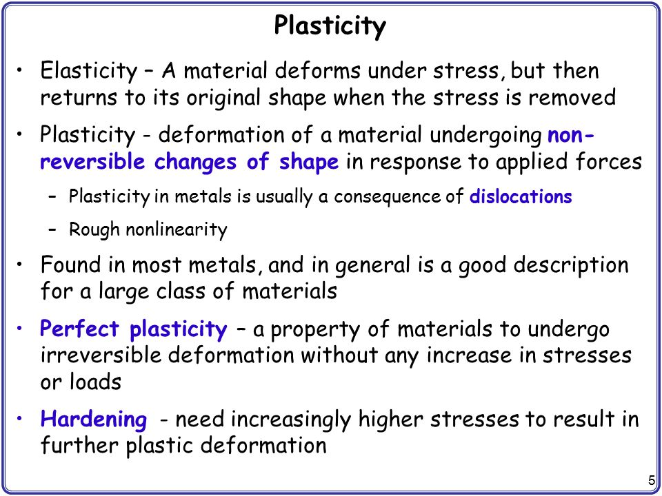 Plasticity Elasticity – A material deforms under stress, but then returns to its original shape when the stress is removed.