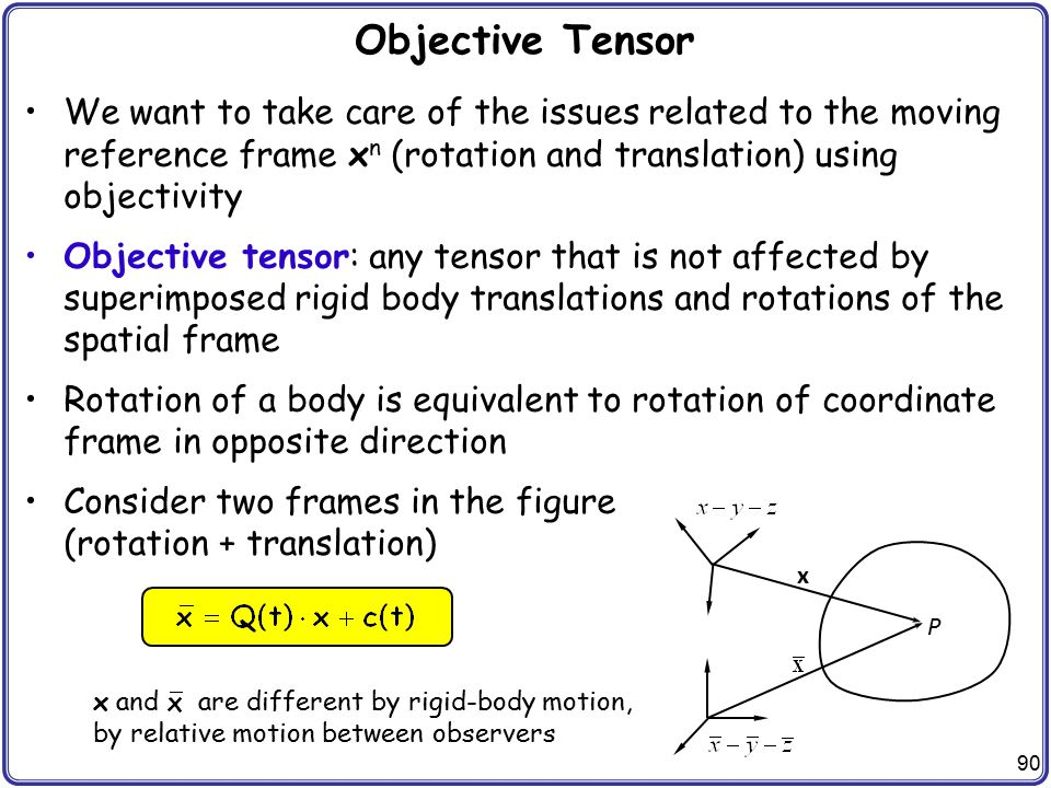 Objective Tensor We want to take care of the issues related to the moving reference frame xn (rotation and translation) using objectivity.