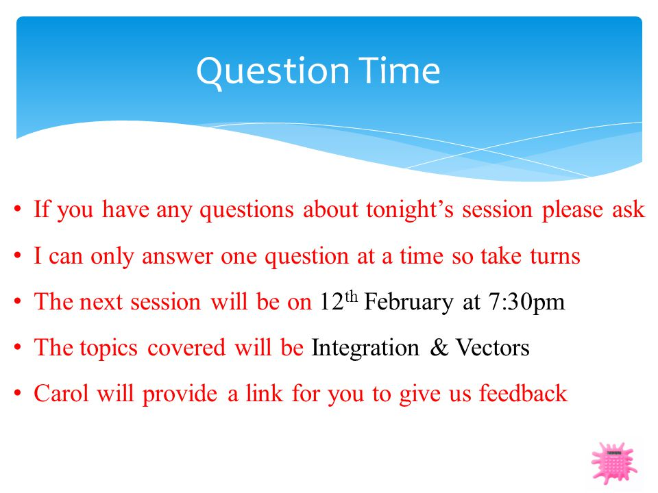 Question Time If you have any questions about tonight's session please ask. I can only answer one question at a time so take turns.