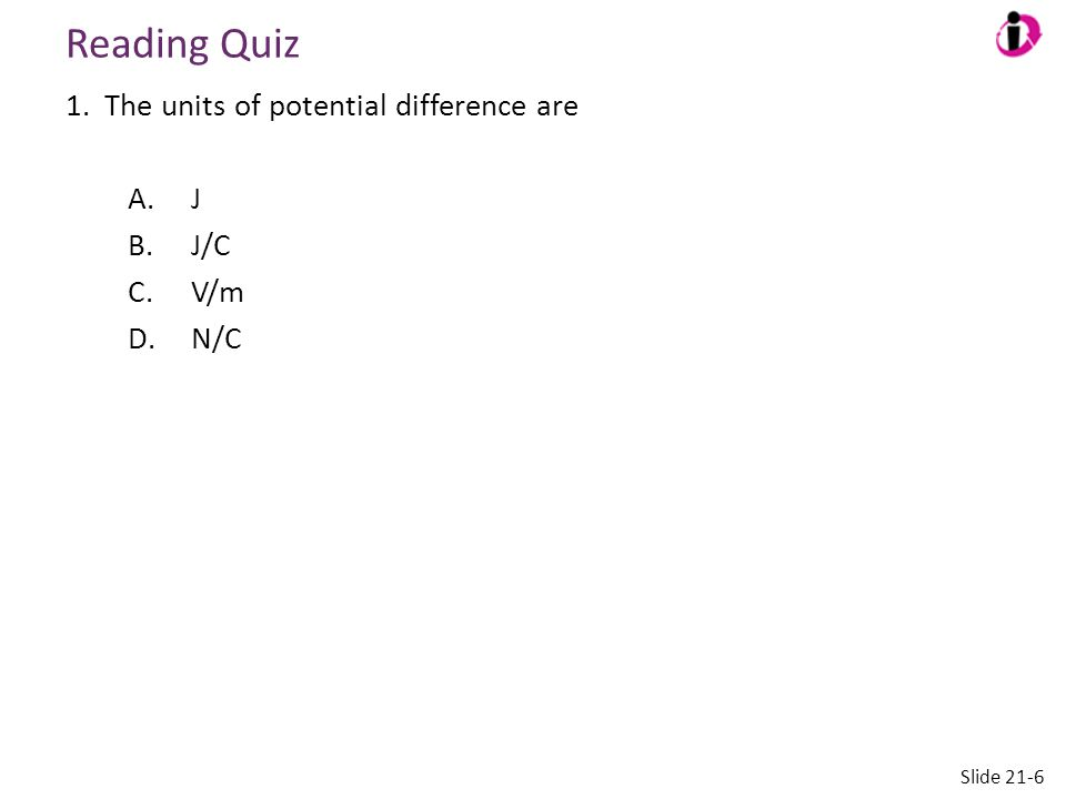 Reading Quiz The units of potential difference are J J/C V/m N/C