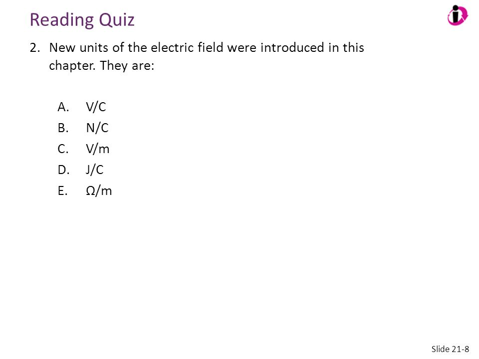 Reading Quiz New units of the electric field were introduced in this chapter. They are: V/C.