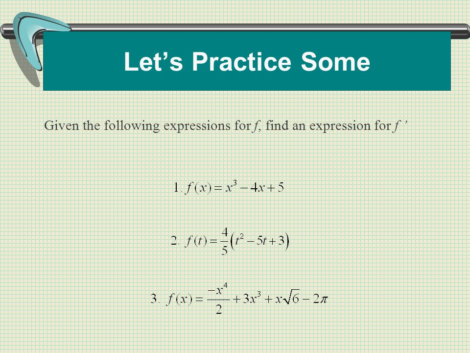 Let's Practice Some Given the following expressions for f, find an expression for f '