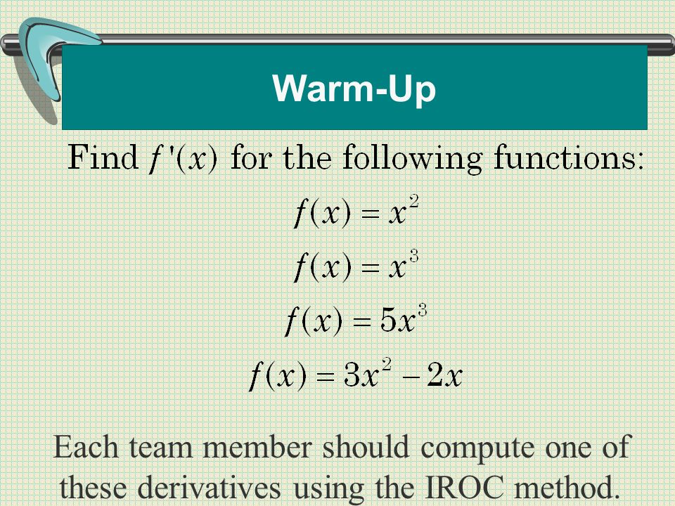 Warm-Up Each team member should compute one of these derivatives using the IROC method.