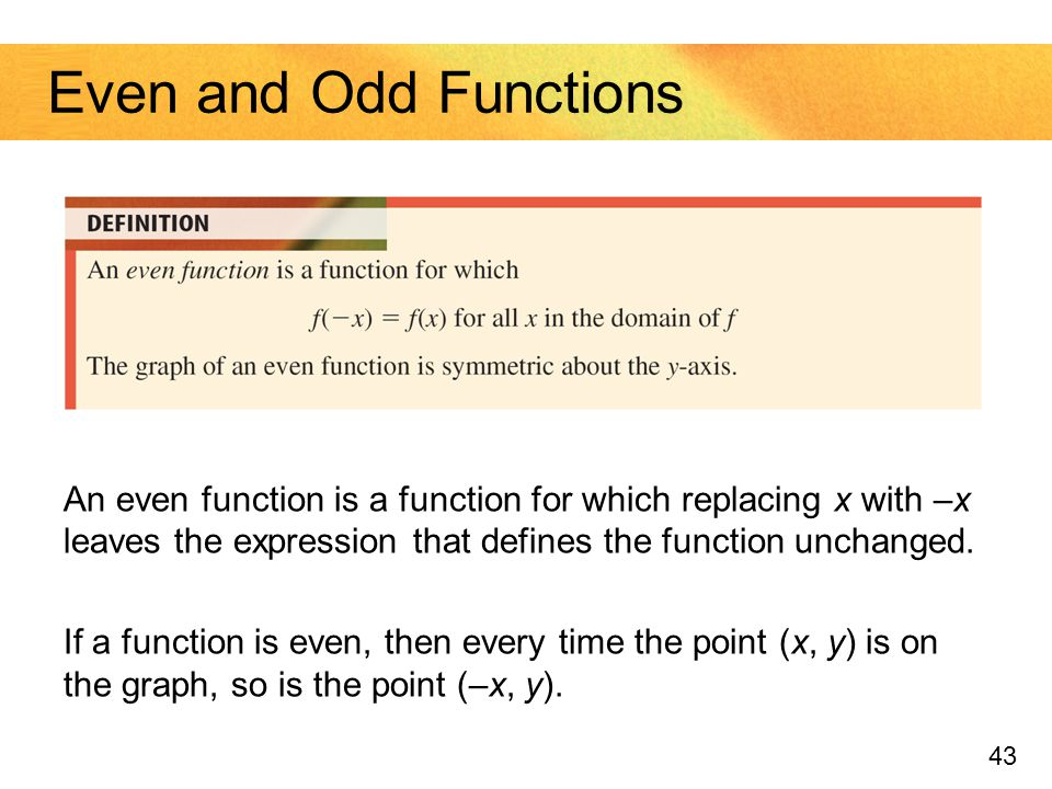 Even and Odd Functions An even function is a function for which replacing x with –x leaves the expression that defines the function unchanged.