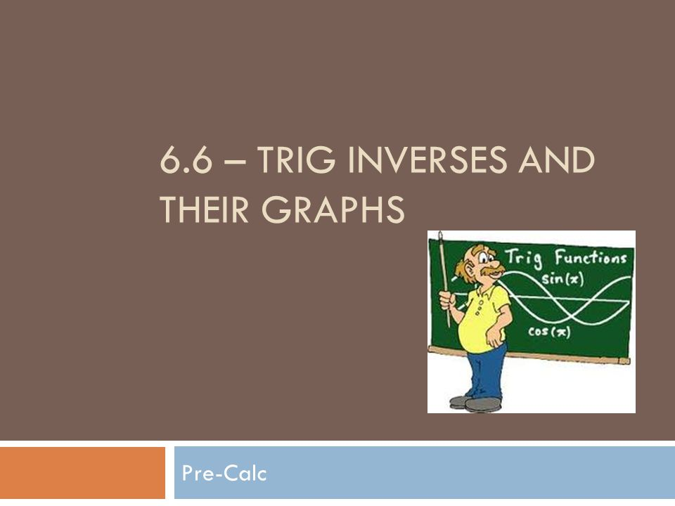 6.6 – TRIG INVERSES AND THEIR GRAPHS