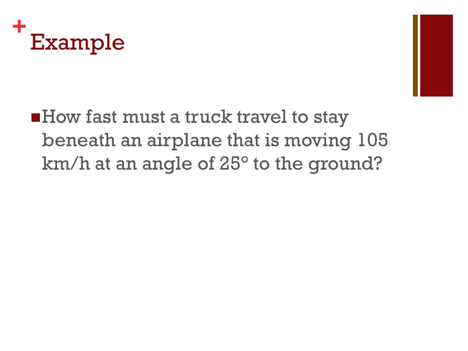Example How fast must a truck travel to stay beneath an airplane that is moving 105 km/h at an angle of 25° to the ground