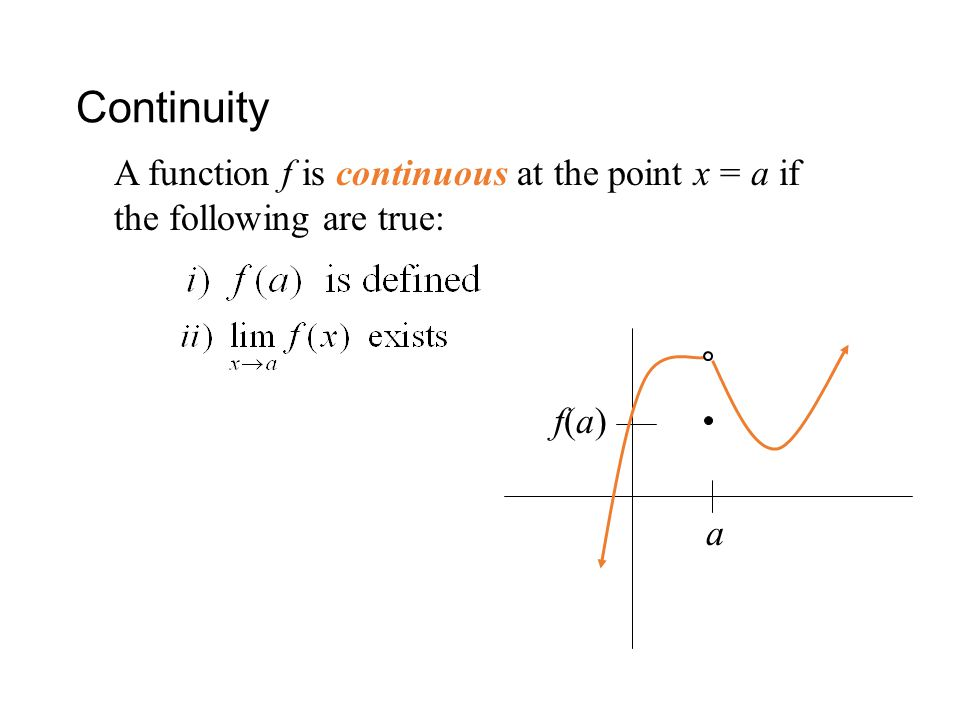 Continuity A function f is continuous at the point x = a if the following are true: f(a) a