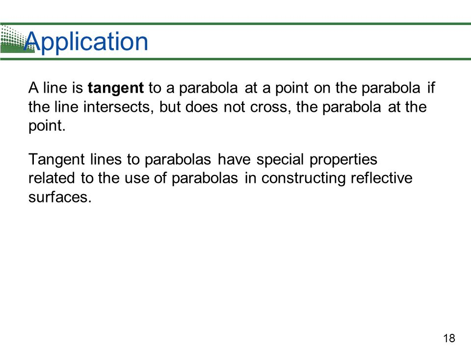 Application A line is tangent to a parabola at a point on the parabola if the line intersects, but does not cross, the parabola at the point.
