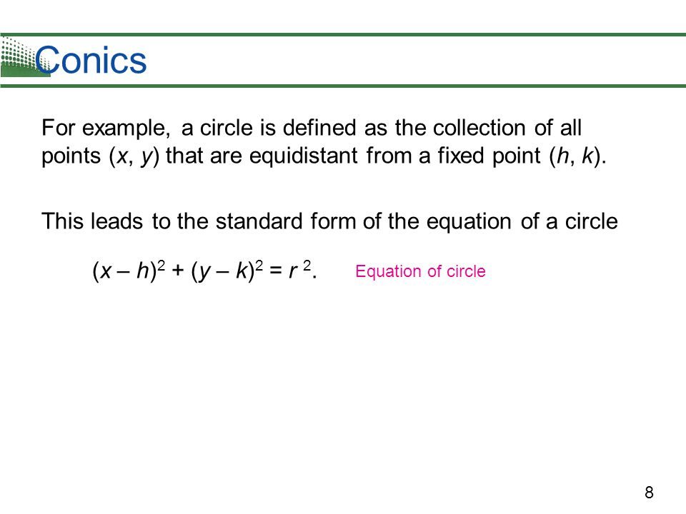 Conics For example, a circle is defined as the collection of all points (x, y) that are equidistant from a fixed point (h, k).