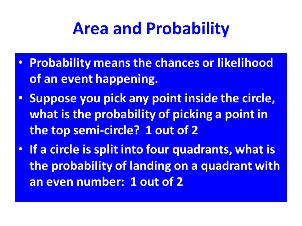 Area and Probability Probability means the chances or likelihood of an event happening.