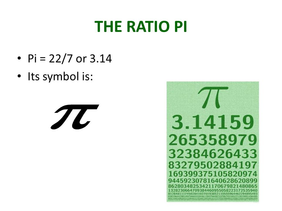 THE RATIO PI Pi = 22/7 or 3.14 Its symbol is: