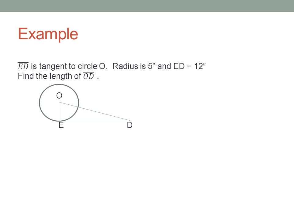Example 𝐸𝐷 is tangent to circle O. Radius is 5 and ED = 12 Find the length of 𝑂𝐷 . O E D