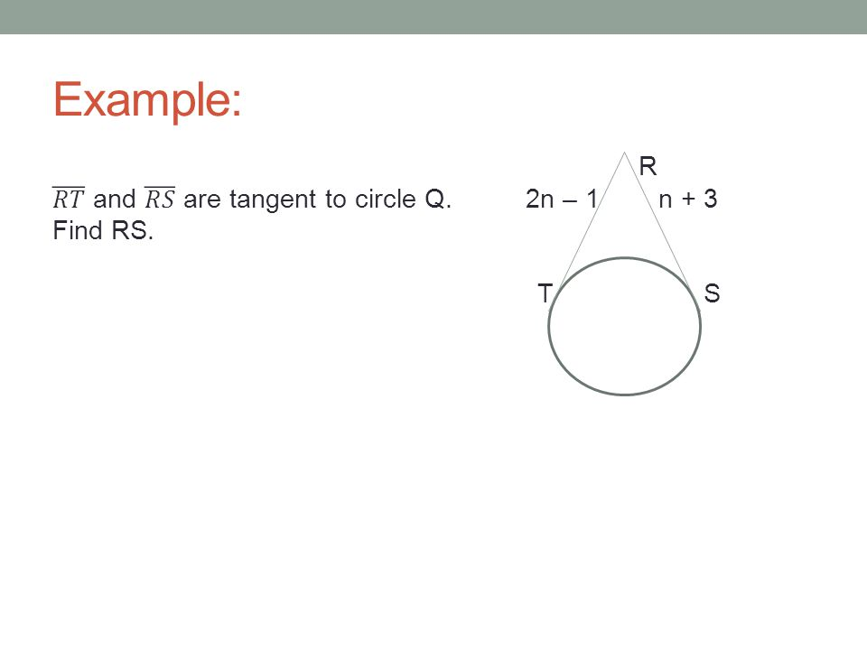 Example: R 𝑅𝑇 and 𝑅𝑆 are tangent to circle Q. 2n – 1 n + 3 Find RS. T S