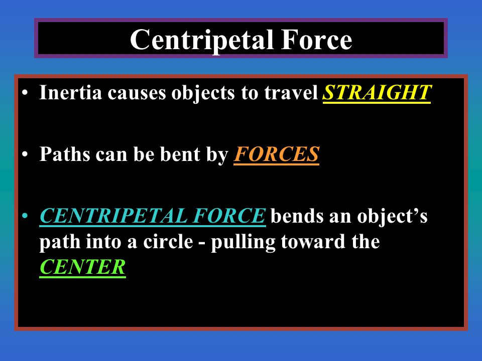 Centripetal Force Inertia causes objects to travel STRAIGHT