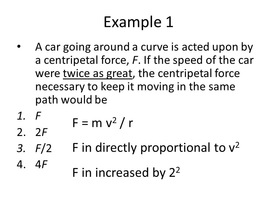 Example 1 F = m v2 / r F in directly proportional to v2