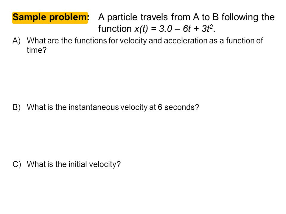 Physics C 1-D Motion 2007-2008. Sample problem: A particle travels from A to B following the function x(t) = 3.0 – 6t + 3t2.