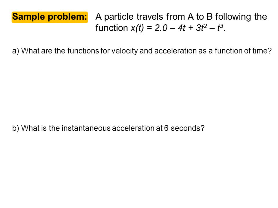 Physics C 1-D Motion 2007-2008. Sample problem: A particle travels from A to B following the function x(t) = 2.0 – 4t + 3t2 – t3.