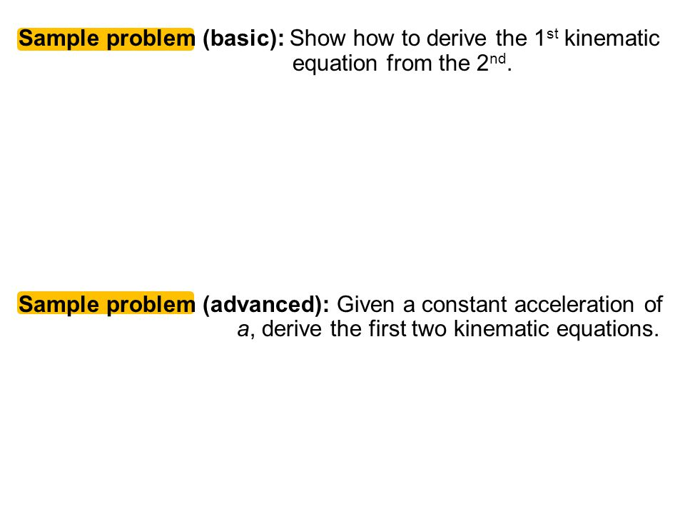 Physics C 1-D Motion 2007-2008. Sample problem (basic): Show how to derive the 1st kinematic equation from the 2nd.
