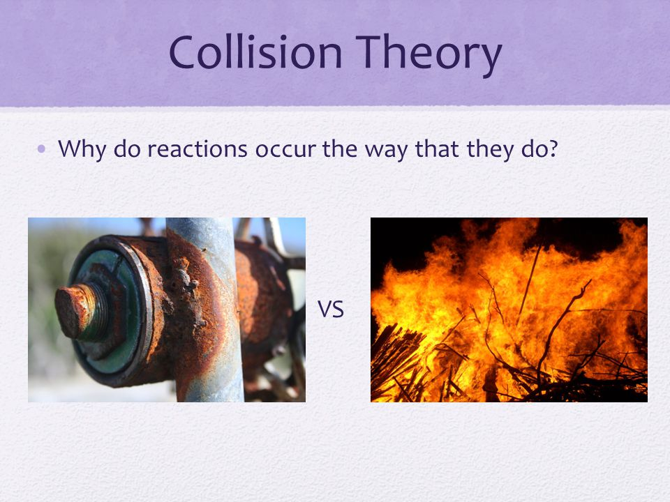 Collision Theory Why do reactions occur the way that they do VS