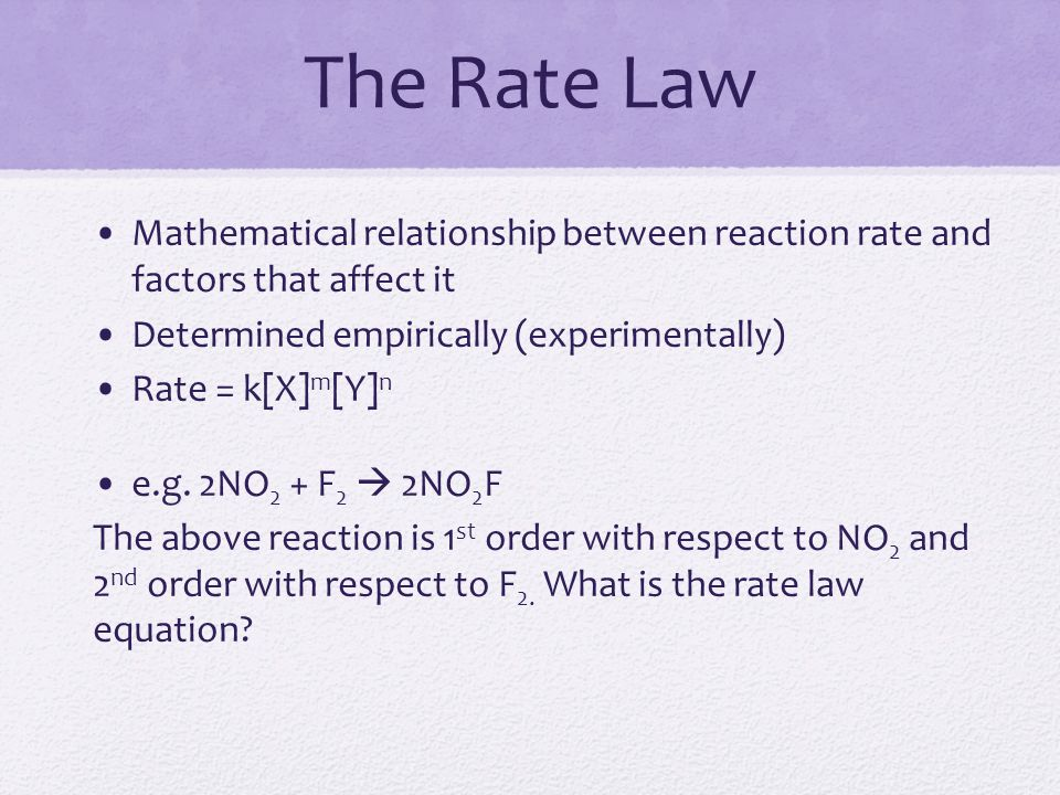 The Rate Law Mathematical relationship between reaction rate and factors that affect it. Determined empirically (experimentally)