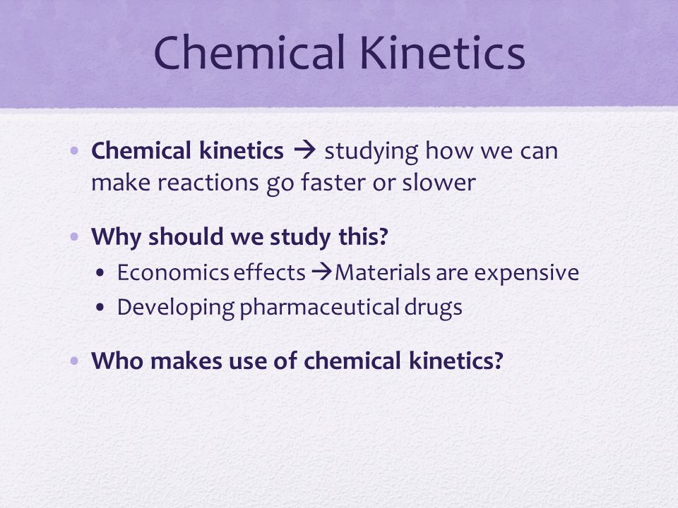 Chemical Kinetics Chemical kinetics  studying how we can make reactions go faster or slower. Why should we study this