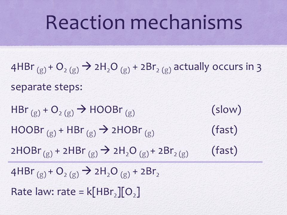 Reaction mechanisms 4HBr (g) + O2 (g)  2H2O (g) + 2Br2 (g) actually occurs in 3 separate steps: HBr (g) + O2 (g)  HOOBr (g) (slow)