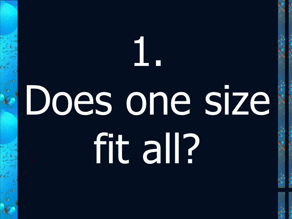 1. Does one size fit all