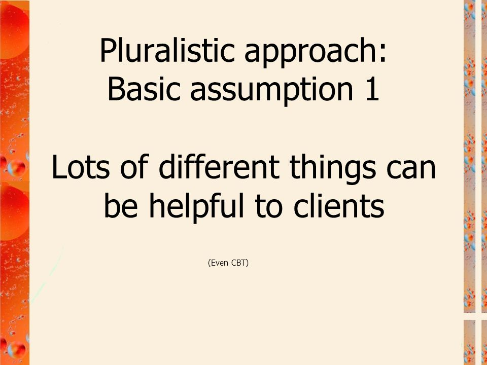 Pluralistic approach: Basic assumption 1 Lots of different things can be helpful to clients
