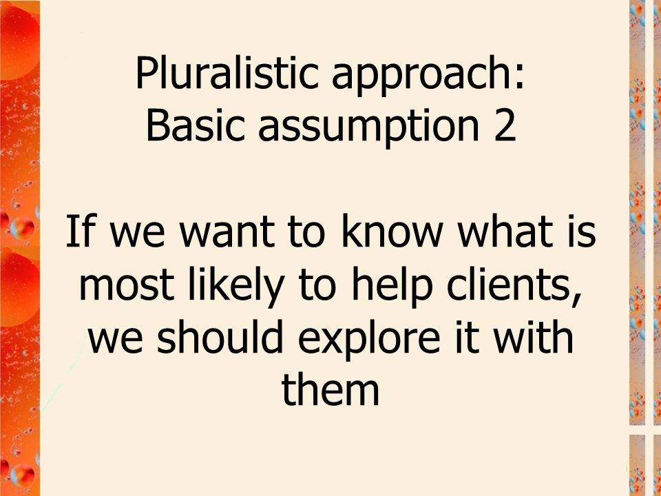Pluralistic approach: Basic assumption 2 If we want to know what is most likely to help clients, we should explore it with them