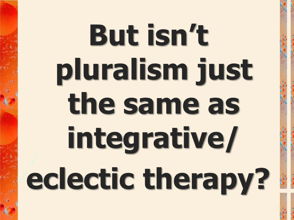 But isn't pluralism just the same as integrative/