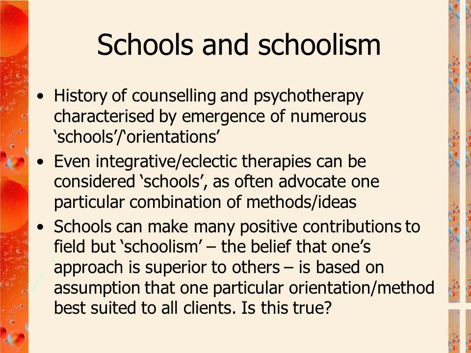 Schools and schoolism History of counselling and psychotherapy characterised by emergence of numerous 'schools'/'orientations'