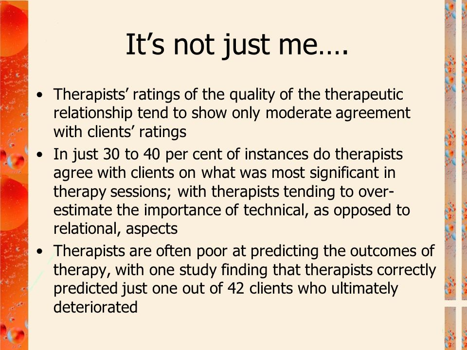 It's not just me…. Therapists' ratings of the quality of the therapeutic relationship tend to show only moderate agreement with clients' ratings.