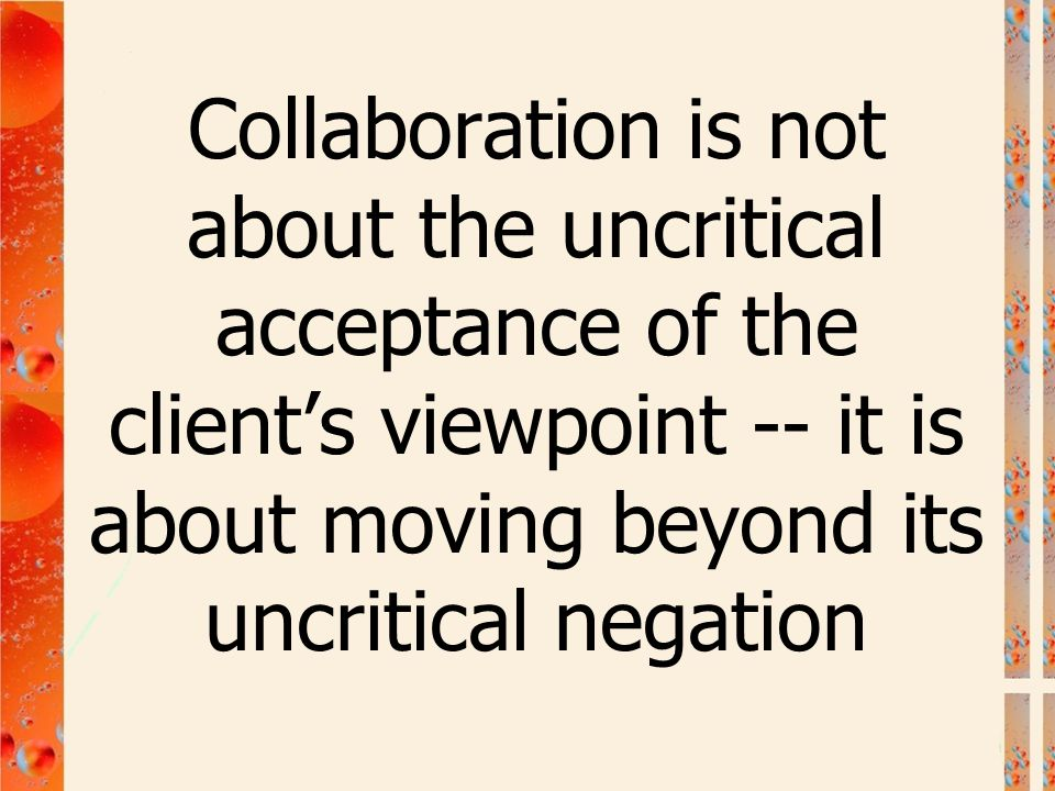 Collaboration is not about the uncritical acceptance of the client's viewpoint -- it is about moving beyond its uncritical negation