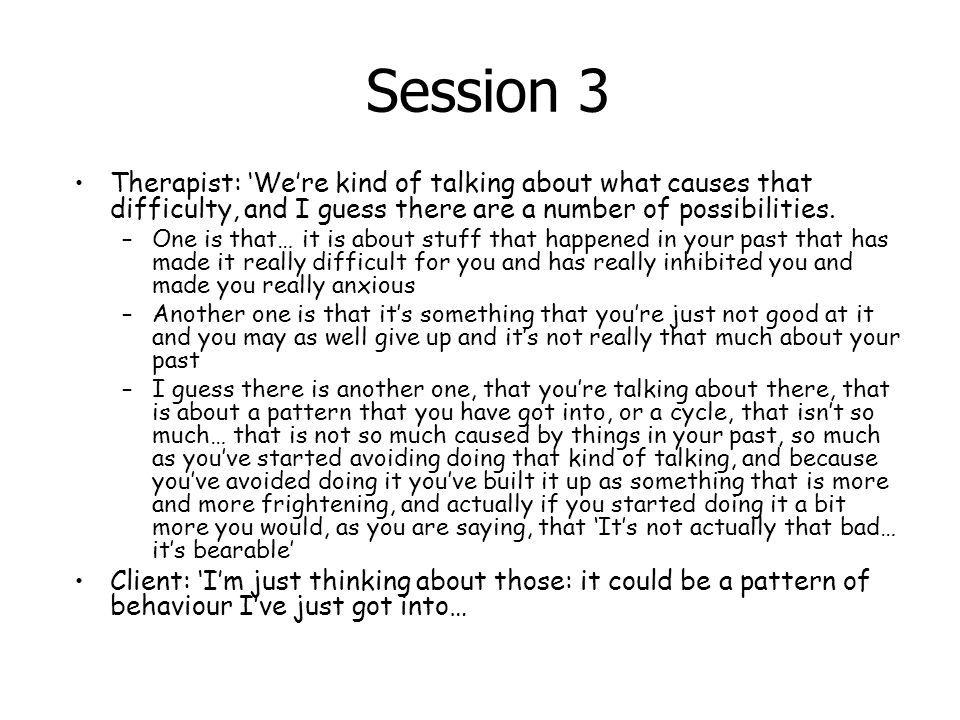 Session 3 Therapist: 'We're kind of talking about what causes that difficulty, and I guess there are a number of possibilities.